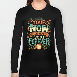 Your now is not your forever Long Sleeve T-shirt