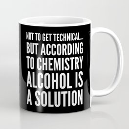 NOT TO GET TECHNICAL BUT ACCORDING TO CHEMISTRY ALCOHOL IS A SOLUTION (Black & White) Coffee Mug
