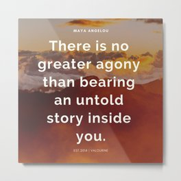 Maya Angelou Quote | There is no greater agony than bearing an untold story inside you Metal Print