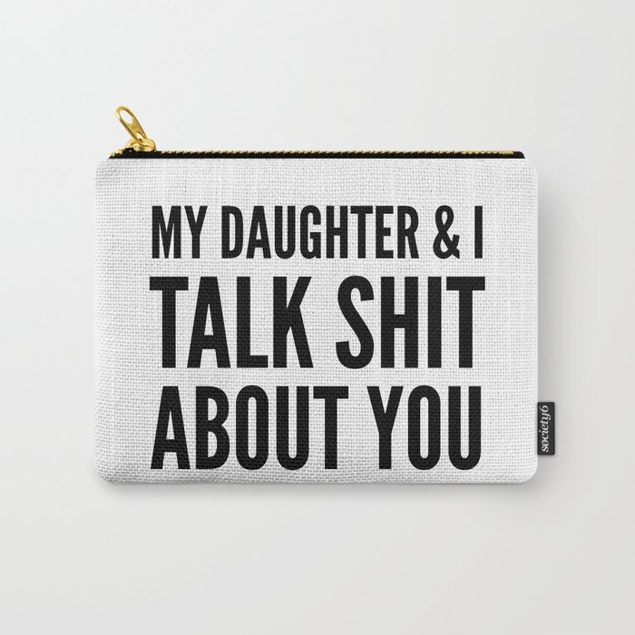 My Daughter & I Talk Shit About You Carry-All Pouch