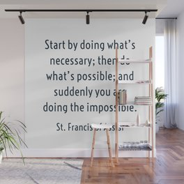 Start by doing what's necessary; then do what's possible; and suddenly you are doing the impossible. Wall Mural