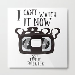 I can't watch it now - so i tape it for later Metal Print
