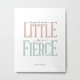 Though She Be But Little She is Fierce #society6  Metal Print