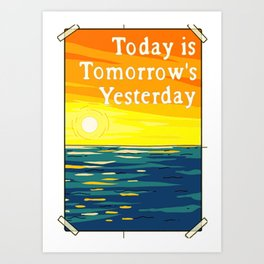 Today is Tomorrows Yesterday Art Print