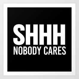 Shhh Nobody Cares (Black & White) Art Print