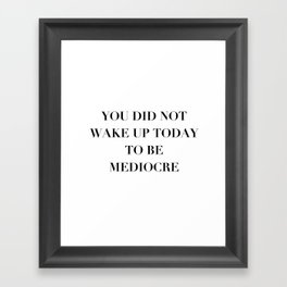 You did not wake up today to be mediocre Framed Art Print