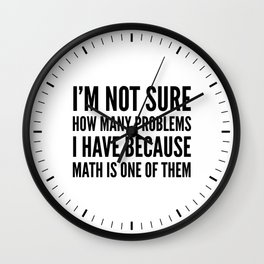 I'M NOT SURE HOW MANY PROBLEMS I HAVE BECAUSE MATH IS ONE OF THEM Wall Clock