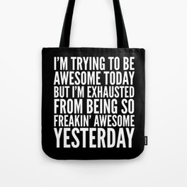 I'M TRYING TO BE AWESOME TODAY, BUT I'M EXHAUSTED FROM BEING SO FREAKIN' AWESOME YESTERDAY (B&W) Tote Bag
