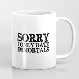 Sorry, I only date immortals! Coffee Mug