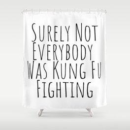 Surely Not Everybody Was Kung Fu Fighting Shower Curtain