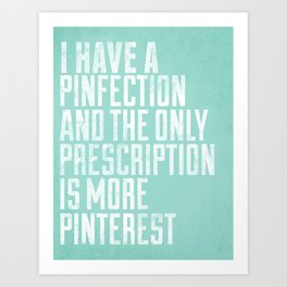 I Have A Pinfection And The Only Prescription Is More Pinterest Art Print
