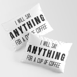 I Will Say Anything for a Cup of Coffee Pillow Sham