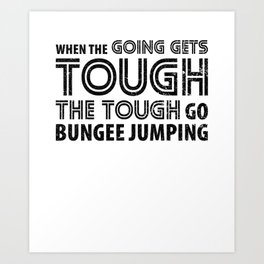 When the Going gets Tough The Tough go Bungee Jumping Art Print