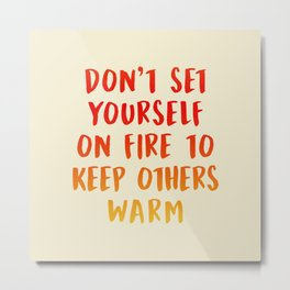 Don't Set Yourself On Fire Metal Print