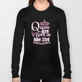 Queens Are Born On June 23rd Funny Birthday Long Sleeve T-shirt