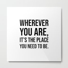 Wherever you are, it's the place you need to be. - Zen Quote Metal Print