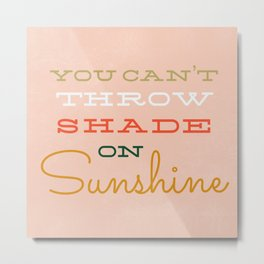You Can't Throw Shade on Sunshine Metal Print