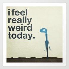 I Feel Really Weird Today Art Print