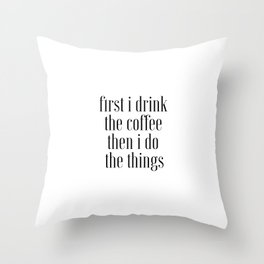 First I Drink The Coffee Then I Do The Things, Cofee Art Throw Pillow