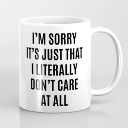 I'M SORRY IT'S JUST THAT I LITERALLY DON'T CARE AT ALL Coffee Mug