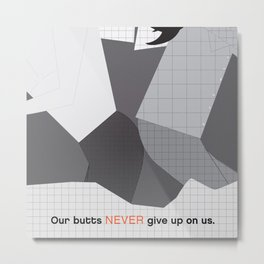 Our butts never give up on us Metal Print