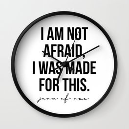 I am Not Afraid, I Was Made for This. -Joan of Arc Wall Clock