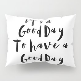 It's a good day to have a good day Pillow Sham