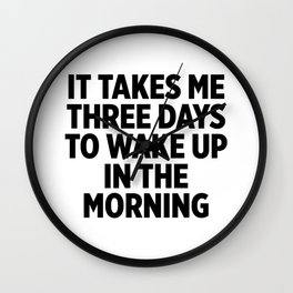 It Takes Me Three Days To Wake Up Wall Clock