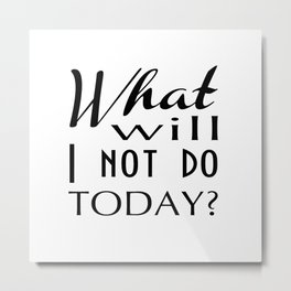 What Will I Not Do Today Typography Metal Print