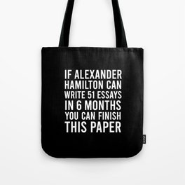 If alexander hamilton can write 51 essays in 6 months you can finish this paper Tote Bag