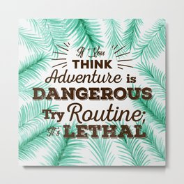 Adventure is Dangerous, But Routine is Lethal Metal Print