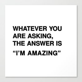 "Whatever you are asking, the answer is ""I'm amazing"" Canvas Print"