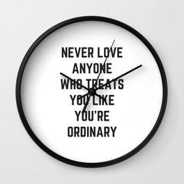 NEVER LOVE ANYONE WHO TREATS YOU LIKE YOU ARE ORDINARY Wall Clock