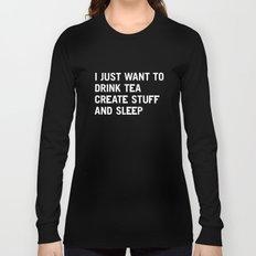 I just want to drink tea create stuff and sleep Long Sleeve T-shirt