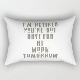 I'M RETIRED YOU'RE NOT HAVE FUN AT WORK TOMORROW Rectangular Pillow