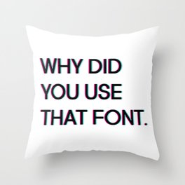Why Did You Use That Font.... Throw Pillow
