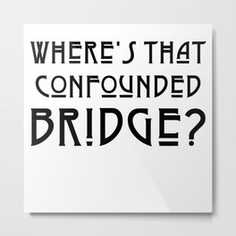 WHERE'S THAT CONFOUNDED BRIDGE? - solid black Metal Print