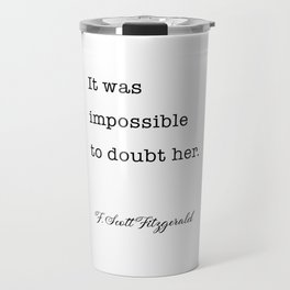 It was impossible to doubt her - F. Scott Fitzgerald quote Travel Mug