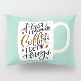 First I Drink the Coffee, Then I Do The Things Pillow Sham