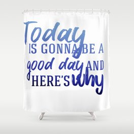 Today's gonna be a good day Shower Curtain