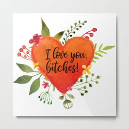 I love you, bitches! Metal Print