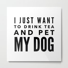 I Just Want to Drink Tea and Pet My Dog in Black Horizontal Metal Print
