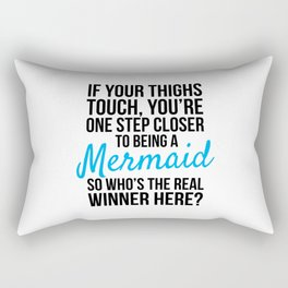 IF YOUR THIGHS TOUCH, YOU'RE ONE STEP CLOSER TO BEING A MERMAID, SO WHO'S THE REAL WINNER HERE? Rectangular Pillow