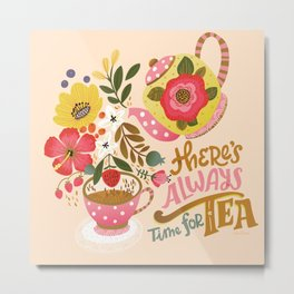 There's Always Time for Tea Metal Print
