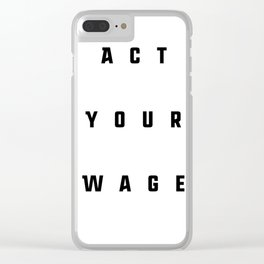 ACT YOUR WAGE Clear iPhone Case