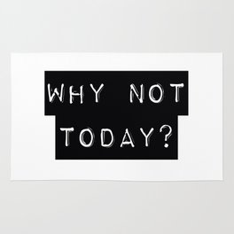 WHY NOT TODAY? Rug