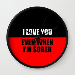 i love you when i'm sober quote Wall Clock