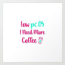 Low p I Need More Coffee Statistics Quote Art Print