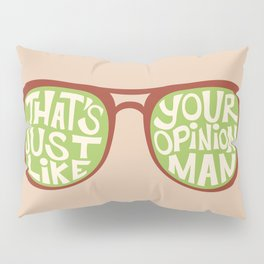 That's Just Like Your Opinion, Man Pillow Sham
