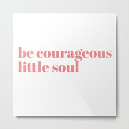 be courageous little soul Metal Print